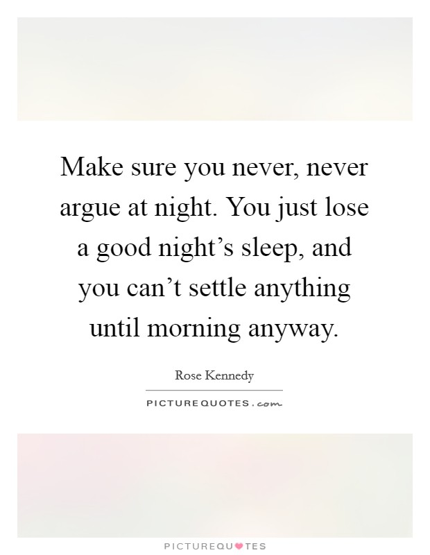 Make sure you never, never argue at night. You just lose a good night's sleep, and you can't settle anything until morning anyway Picture Quote #1