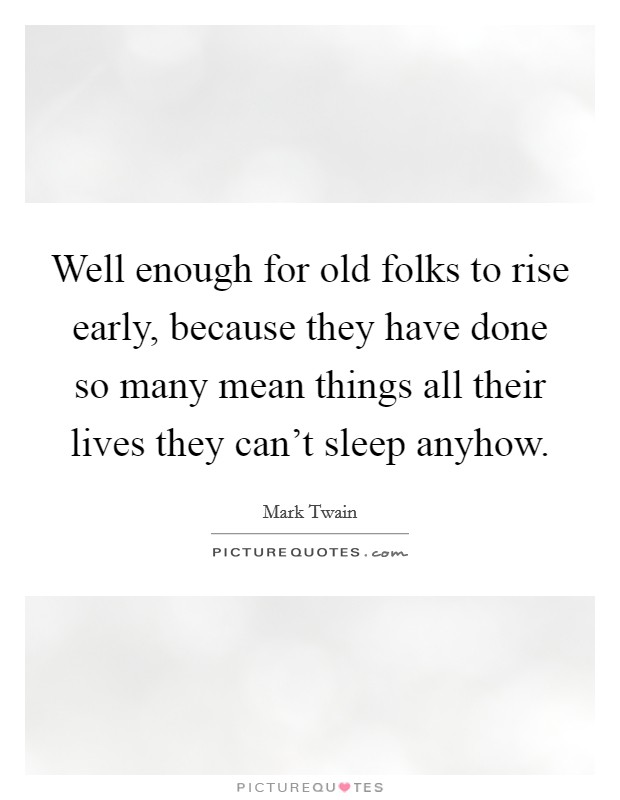 Well enough for old folks to rise early, because they have done so many mean things all their lives they can't sleep anyhow Picture Quote #1