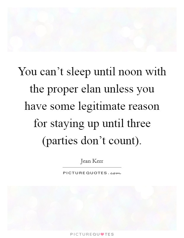 You can't sleep until noon with the proper elan unless you have some legitimate reason for staying up until three (parties don't count) Picture Quote #1