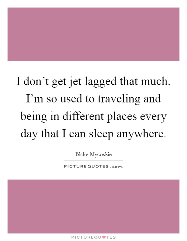 I don't get jet lagged that much. I'm so used to traveling and being in different places every day that I can sleep anywhere Picture Quote #1