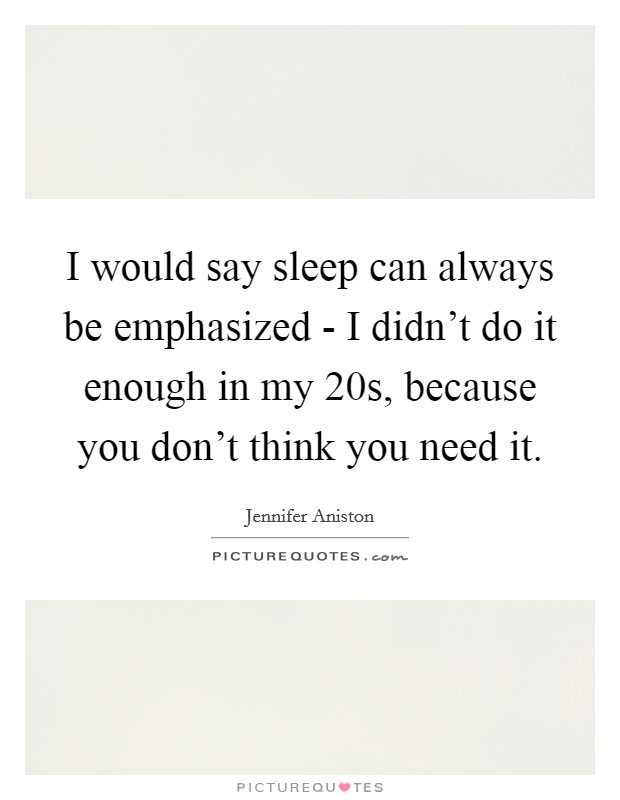 I would say sleep can always be emphasized - I didn't do it enough in my 20s, because you don't think you need it Picture Quote #1