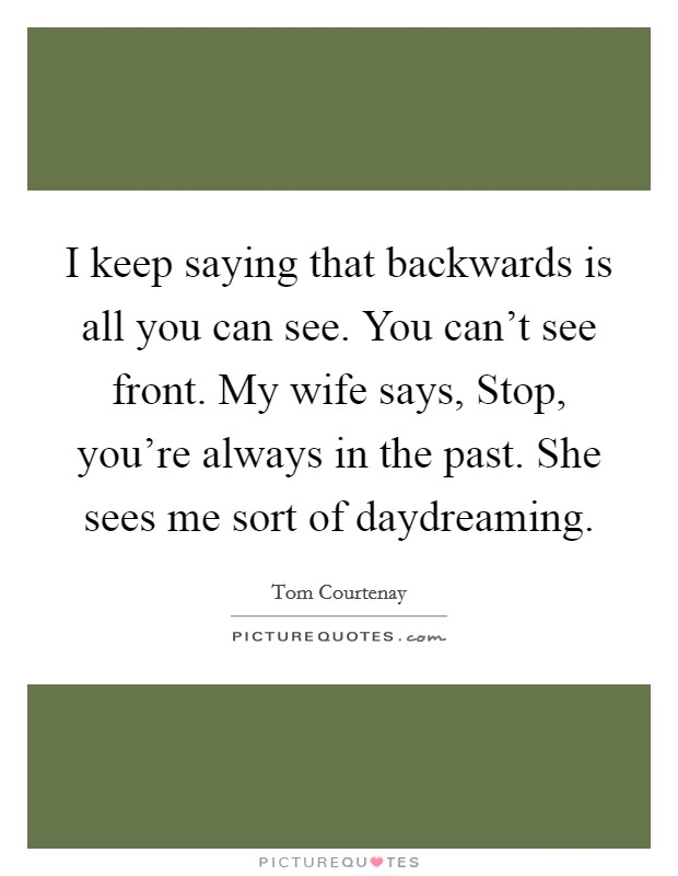 I keep saying that backwards is all you can see. You can't see front. My wife says, Stop, you're always in the past. She sees me sort of daydreaming Picture Quote #1