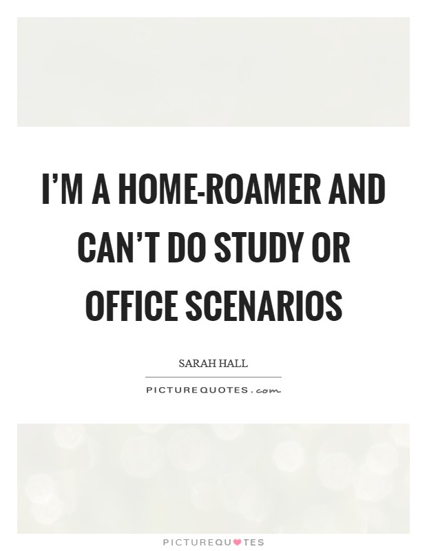 I'm a home-roamer and can't do study or office scenarios Picture Quote #1