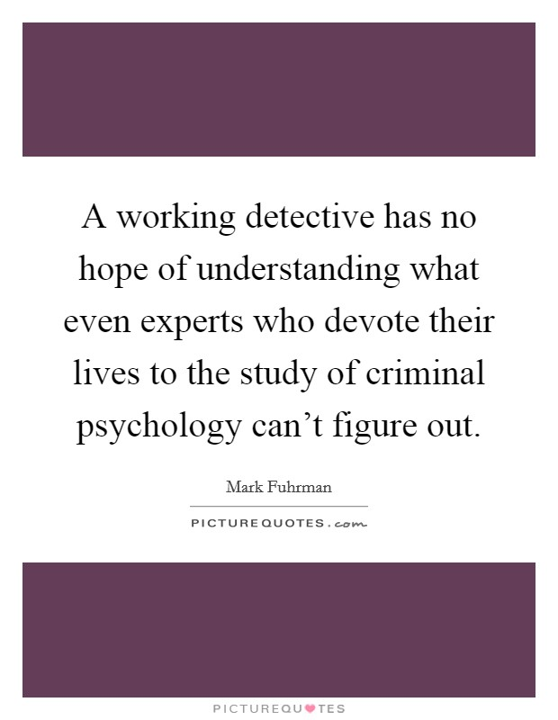 A working detective has no hope of understanding what even experts who devote their lives to the study of criminal psychology can't figure out Picture Quote #1