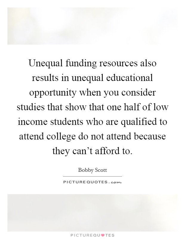 Unequal funding resources also results in unequal educational opportunity when you consider studies that show that one half of low income students who are qualified to attend college do not attend because they can't afford to Picture Quote #1