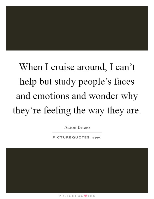 When I cruise around, I can't help but study people's faces and emotions and wonder why they're feeling the way they are. Picture Quote #1