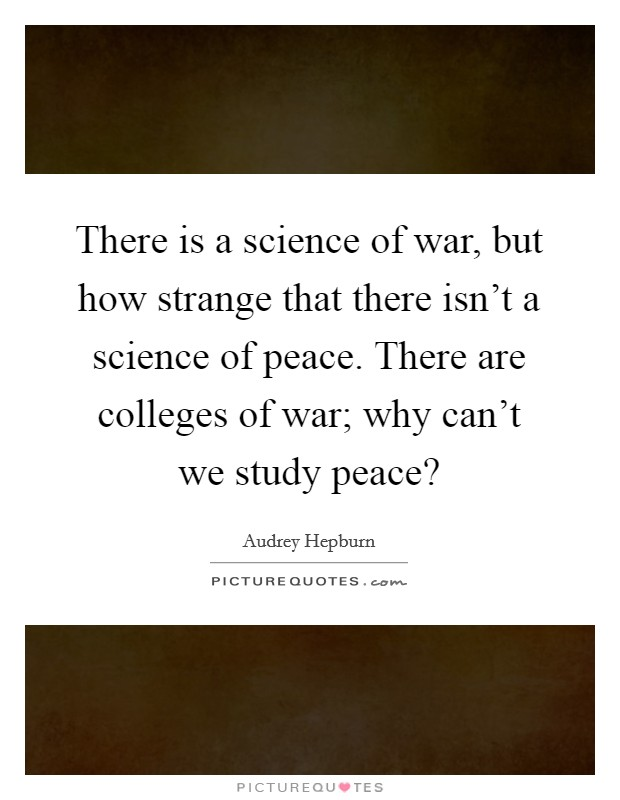 There is a science of war, but how strange that there isn't a science of peace. There are colleges of war; why can't we study peace? Picture Quote #1