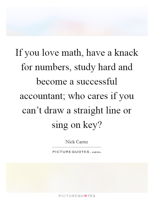 If you love math, have a knack for numbers, study hard and become a successful accountant; who cares if you can't draw a straight line or sing on key? Picture Quote #1