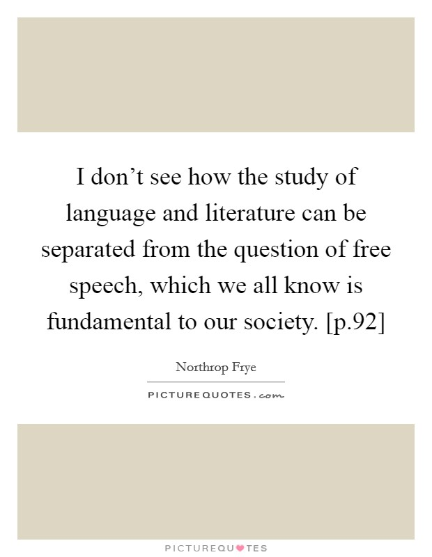 I don't see how the study of language and literature can be separated from the question of free speech, which we all know is fundamental to our society. [p.92] Picture Quote #1