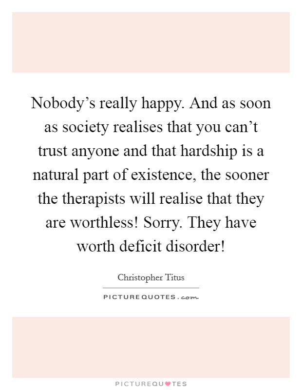 Nobody's really happy. And as soon as society realises that you can't trust anyone and that hardship is a natural part of existence, the sooner the therapists will realise that they are worthless! Sorry. They have worth deficit disorder! Picture Quote #1