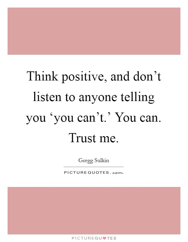 Think positive, and don't listen to anyone telling you 'you can't.' You can. Trust me Picture Quote #1
