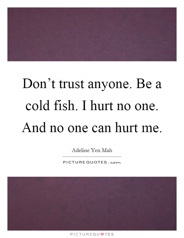 Don't trust anyone. Be a cold fish. I hurt no one. And no one can hurt me Picture Quote #1