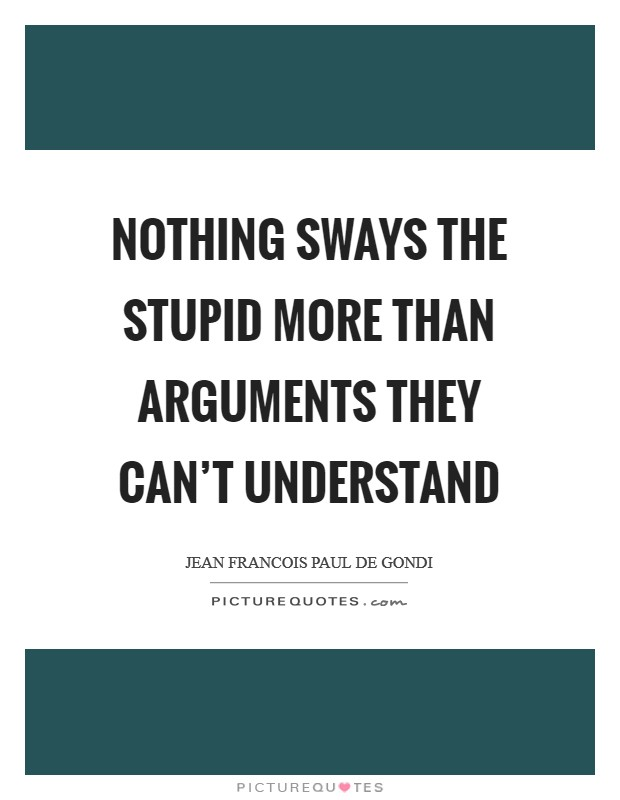 Nothing sways the stupid more than arguments they can't understand Picture Quote #1