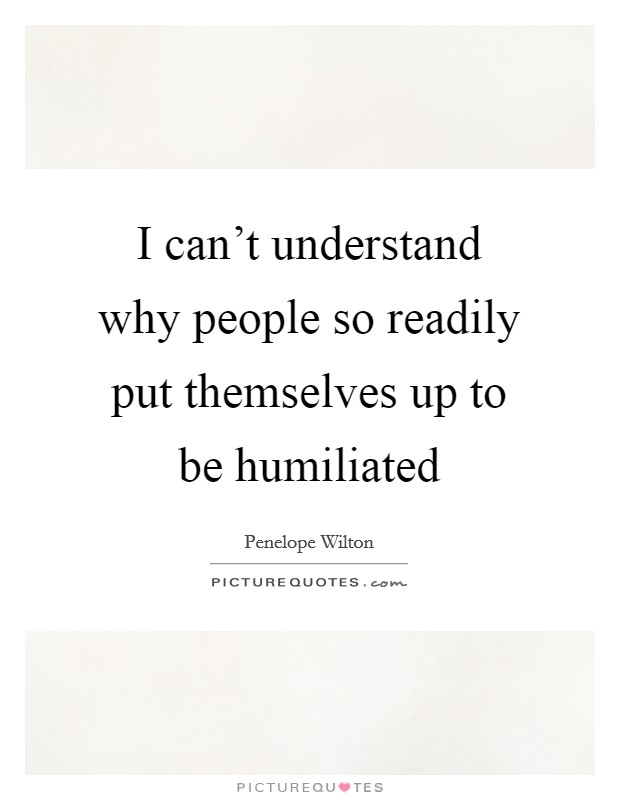 I can't understand why people so readily put themselves up to be humiliated Picture Quote #1