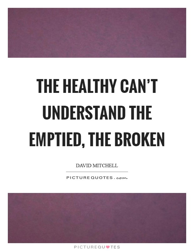 The healthy can't understand the emptied, the broken Picture Quote #1