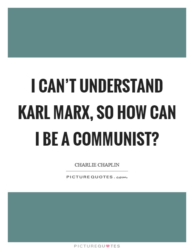I can't understand Karl Marx, so how can I be a Communist? Picture Quote #1