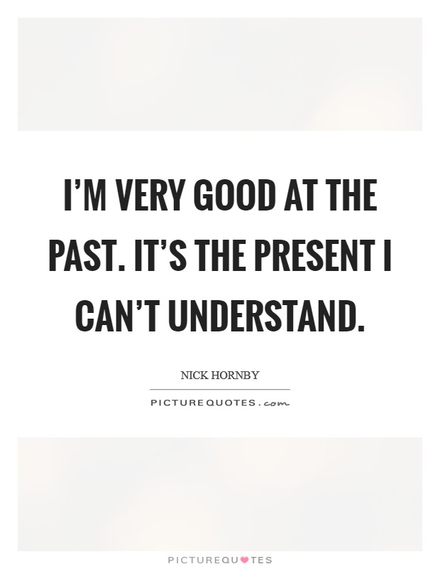 I'm very good at the past. It's the present I can't understand Picture Quote #1