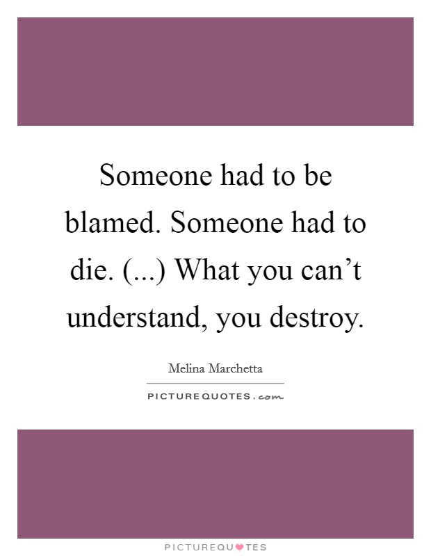Someone had to be blamed. Someone had to die. (...) What you can't understand, you destroy Picture Quote #1