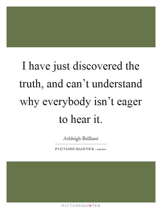 I have just discovered the truth, and can't understand why everybody isn't eager to hear it Picture Quote #1