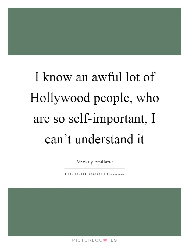 I know an awful lot of Hollywood people, who are so self-important, I can't understand it Picture Quote #1