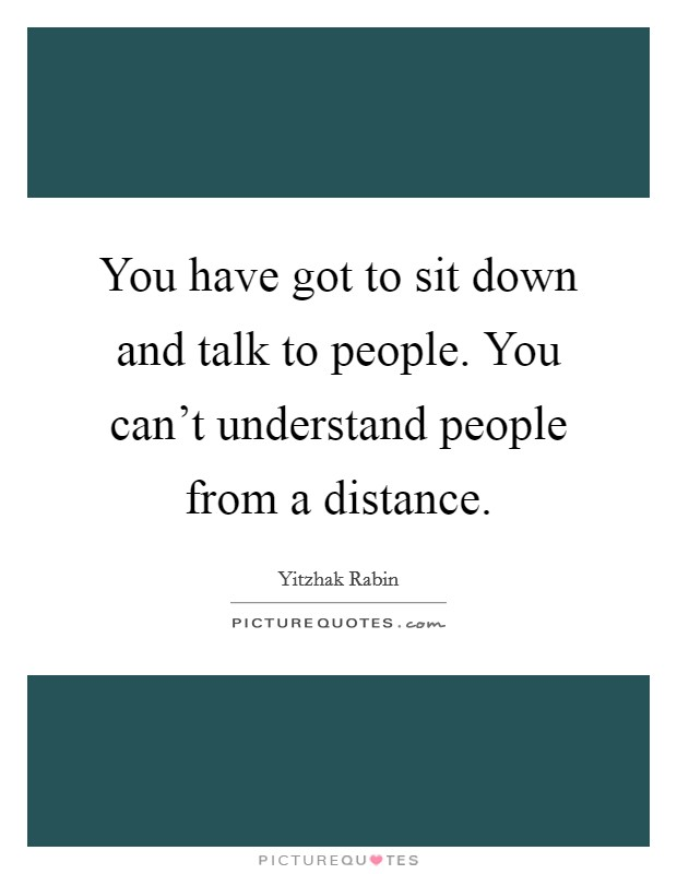 You have got to sit down and talk to people. You can't understand people from a distance Picture Quote #1