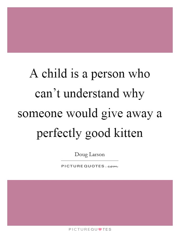 A child is a person who can't understand why someone would give away a perfectly good kitten Picture Quote #1