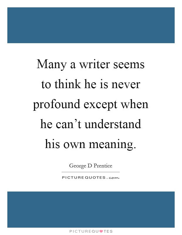 Many a writer seems to think he is never profound except when he can't understand his own meaning Picture Quote #1
