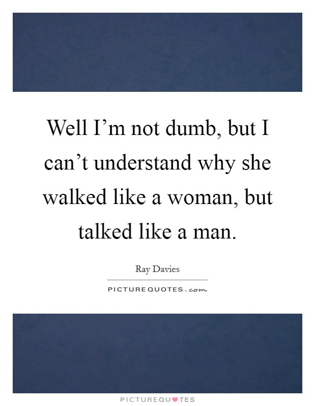 Well I'm not dumb, but I can't understand why she walked like a woman, but talked like a man Picture Quote #1