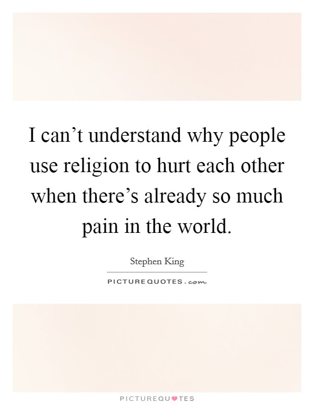 I can't understand why people use religion to hurt each other when there's already so much pain in the world Picture Quote #1