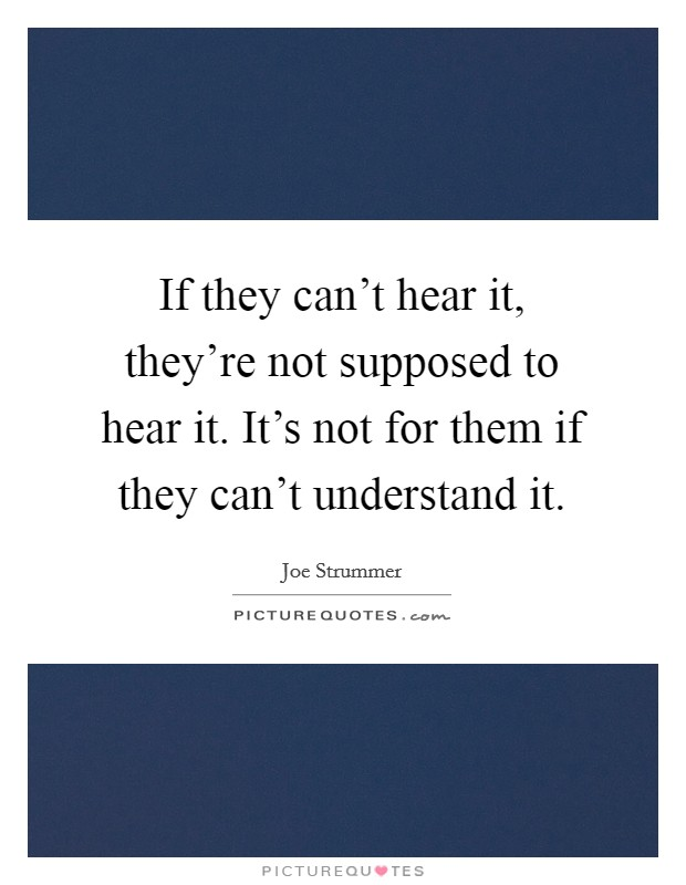 If they can't hear it, they're not supposed to hear it. It's not for them if they can't understand it Picture Quote #1
