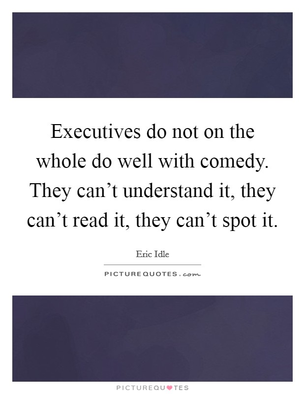 Executives do not on the whole do well with comedy. They can't understand it, they can't read it, they can't spot it Picture Quote #1