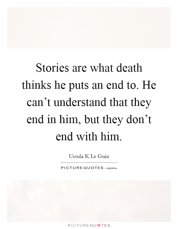 Stories are what death thinks he puts an end to. He can't understand that they end in him, but they don't end with him Picture Quote #1