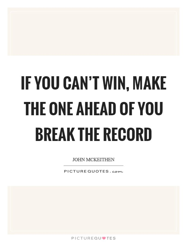 If you can't win, make the one ahead of you break the record Picture Quote #1