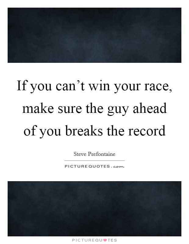 If you can't win your race, make sure the guy ahead of you breaks the record Picture Quote #1