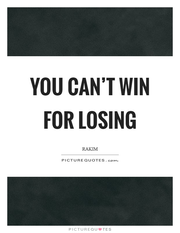 You can't win for losing Picture Quote #1
