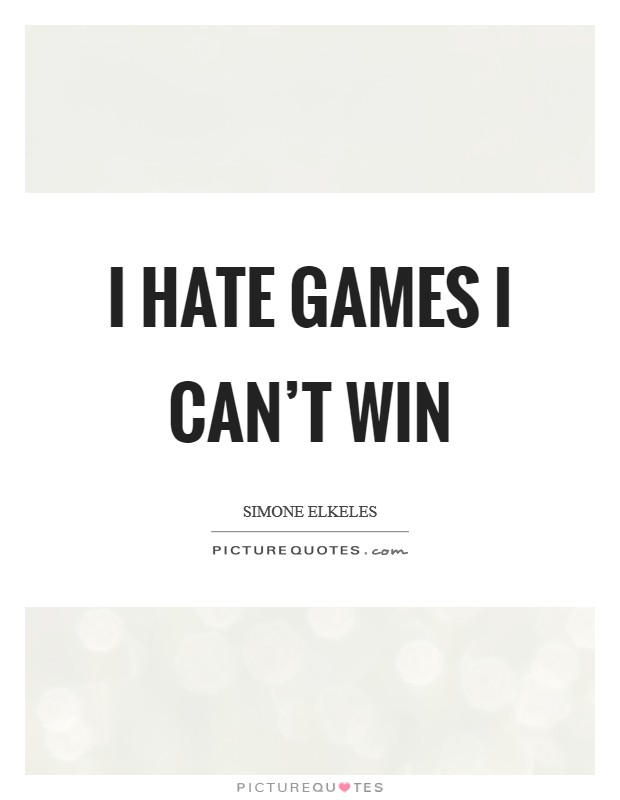 I hate games I can't win Picture Quote #1