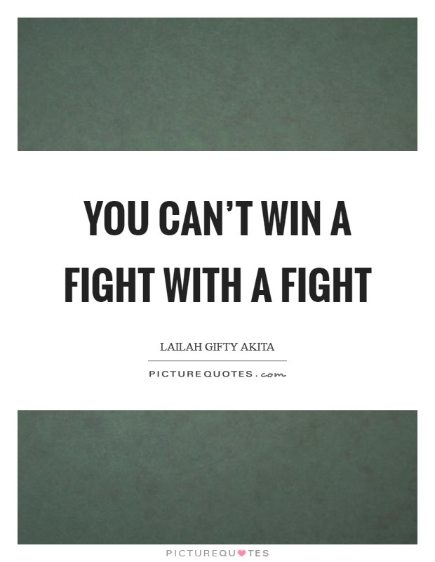 You can't win a fight with a fight Picture Quote #1