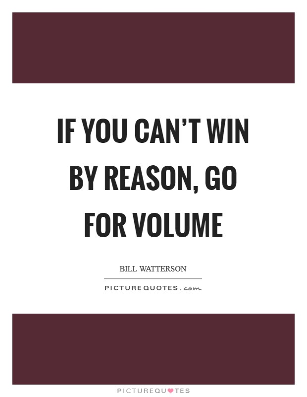 If you can't win by reason, go for volume Picture Quote #1