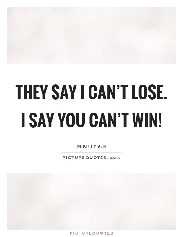 They say I can't lose. I say you can't win! Picture Quote #1