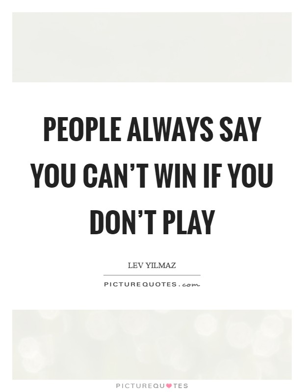 People always say you can't win if you don't play Picture Quote #1