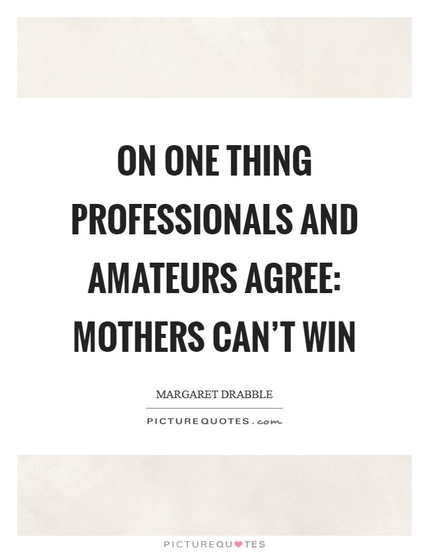 On one thing professionals and amateurs agree: mothers can't win Picture Quote #1
