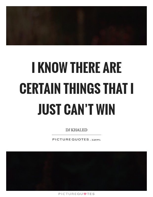 I know there are certain things that I just can't win Picture Quote #1