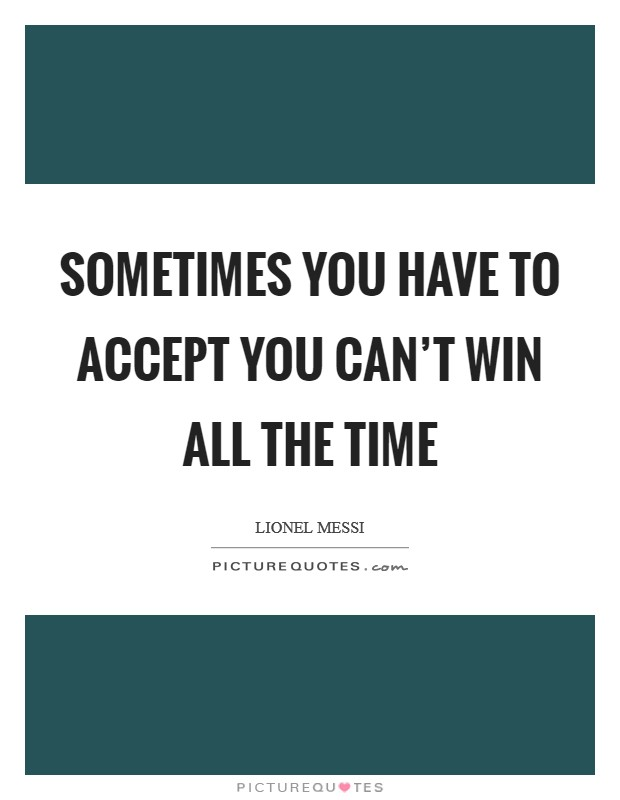 Sometimes you have to accept you can't win all the time Picture Quote #1