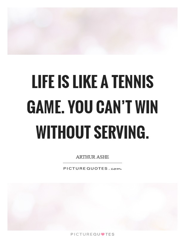Life is like a tennis game. You can't win without serving Picture Quote #1