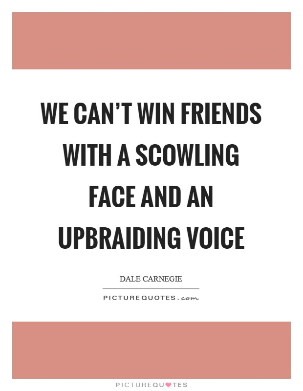 We can't win friends with a scowling face and an upbraiding voice Picture Quote #1