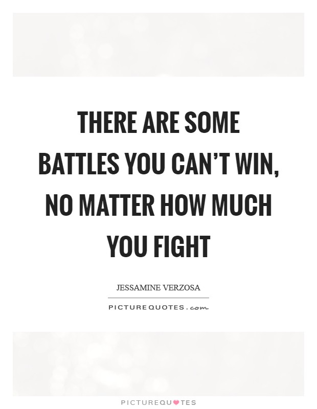 There are some battles you can't win, no matter how much you fight Picture Quote #1