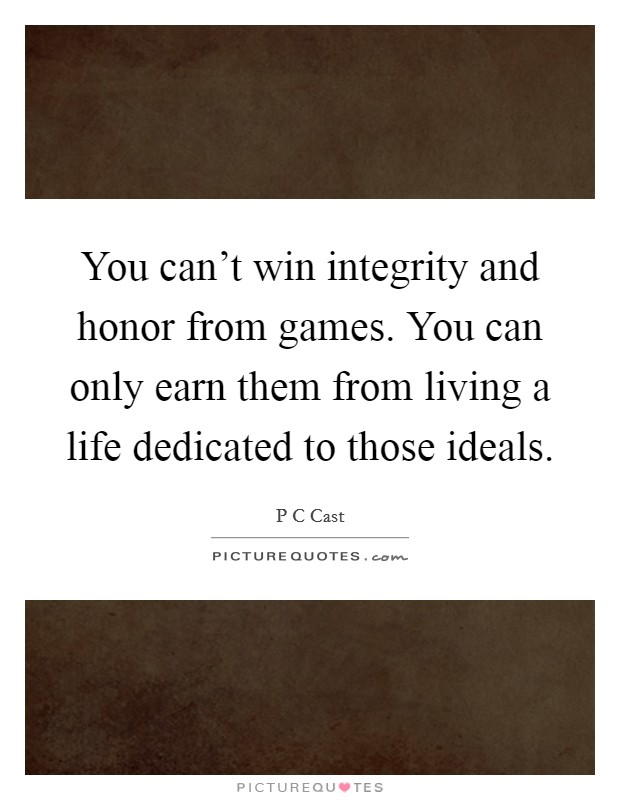 You can't win integrity and honor from games. You can only earn them from living a life dedicated to those ideals Picture Quote #1