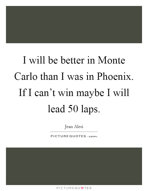 I will be better in Monte Carlo than I was in Phoenix. If I can't win maybe I will lead 50 laps Picture Quote #1