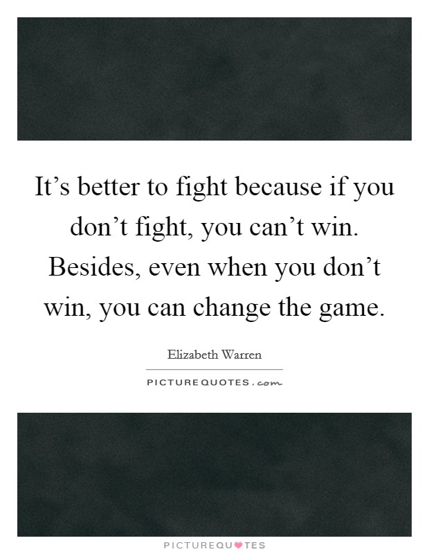 It's better to fight because if you don't fight, you can't win. Besides, even when you don't win, you can change the game Picture Quote #1