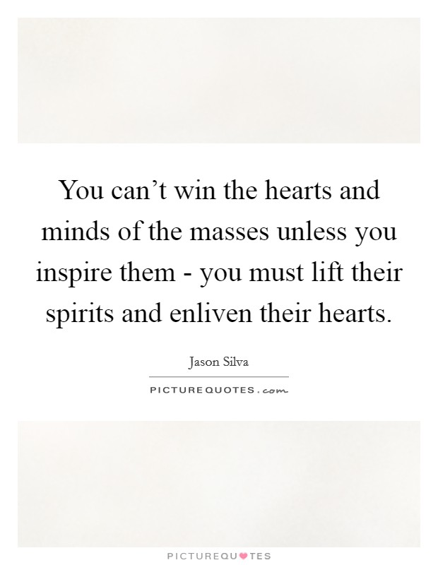 You can't win the hearts and minds of the masses unless you inspire them - you must lift their spirits and enliven their hearts Picture Quote #1